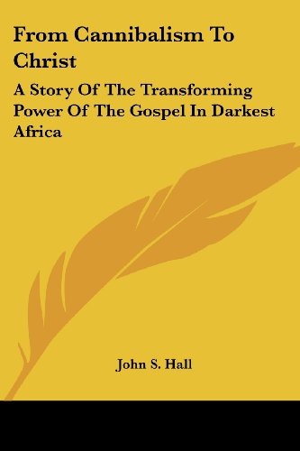 From Cannibalism To Christ: A Story Of The Transforming Power Of The Gospel In Darkest Africa by Brand: Kessinger Publishing, LLC