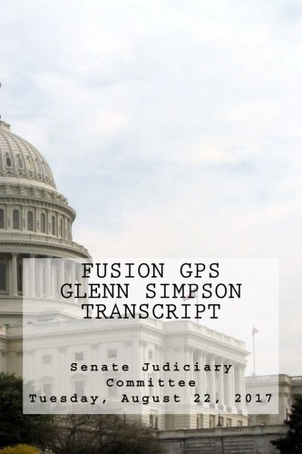 Fusion GPS - Glenn Simpson Transcript: Senate Judiciary Committee - Tuesday, August 22, 2017