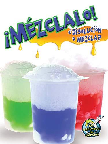Mézclalo! / Mix It Up!: Disolución o mezcla? / Solution or Mixture (Mi Biblioteca De Ciencias / My Library of Science) por Tracy Nelson Maurer,Shirley Duke