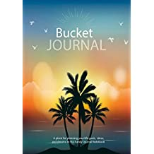 Bucket Journal : A place for planning your life goals, ideas and dreams in this handy Journal Notebook: Bucket List Journal 2017 and Beyond (Bucket List Journals) (Volume 7)