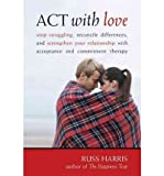 Act with Love: Stop Struggling, Reconcile Differences, and Strengthen Your Relationship with Acceptance and Commitment Therapy (Paperback) - Common