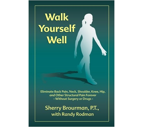 Download Walk Yourself Well: Eliminate Back Pain, Neck, Shoulder, Knee, Hip and Other Structural Pain Forever-Without Surgery or Drugs pdf epub