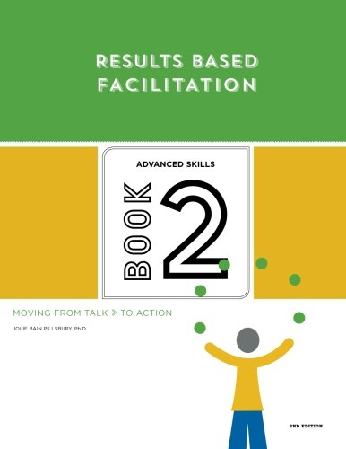 Results Based Facilitation: Book Two - Advanced Skills - 2nd Edition: Moving From Talk To Action