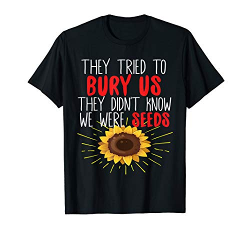 They Tried To Bury Us Didn't Know We Were Seeds T-shirt