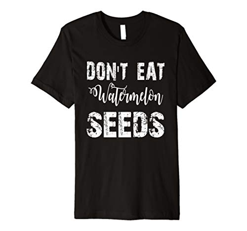 Don't Eat Watermelon Seeds PREMIUM Tshirt