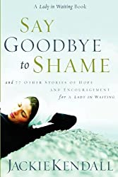 Say Goodbye to Shame: And 77 Other Stories of Hope and Encouragement (Lady in Waiting Books)