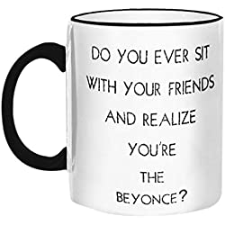 "Retrospect Group ""Do you Ever sit w/your Friends and Realize You're the Beyonce"" Ceramic Mug, White with Black Handle and Rim"