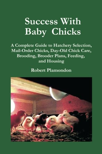 Success With Baby Chicks: A Complete Guide to Hatchery Selection, Mail-Order Chicks, Day-Old Chick Care, Brooding, Brooder Plans, Feeding, and Housing