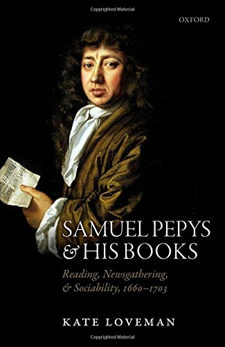 Samuel Pepys and his Books: Reading, Newsgathering, and Sociability, 1660-1703