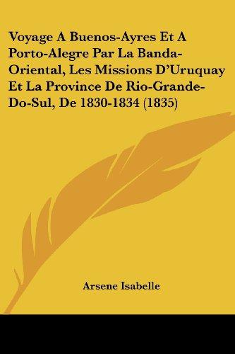 Voyage A Buenos-Ayres Et A Porto-Alegre Par La Banda-Oriental, Les Missions D'Uruquay Et La Province De Rio-Grande-Do-Sul, De 1830-1834 (1835) (French Edition)