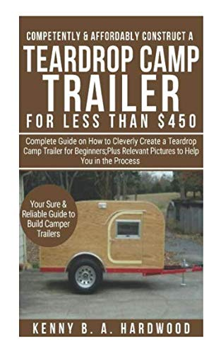 ly Construct a Teardrop Camp Trailer forLess than $450: Complete Guide onHow toCleverly Create a Teardrop Camp Trailer forBeginners;Plus Relevant Pictures toHelp You in the Process ()