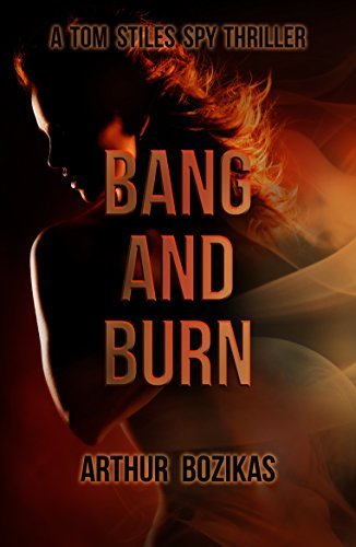 Book: Bang and Burn: A Tom Stiles Spy Thriller (Tom Stiles Thrillers Book 1) by Arthur Bozikas