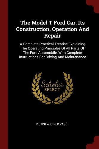 The Model T Ford Car, Its Construction, Operation And Repair: A Complete Practical Treatise Explaining The Operating Principles Of All Parts Of The ... Instructions For Driving And Maintenance pdf epub