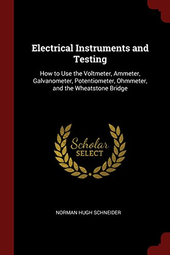 Electrical Instruments and Testing: How to Use the Voltmeter, Ammeter, Galvanometer, Potentiometer, Ohmmeter, and the Wheatstone Bridge