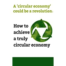 A Circular Economy Handbook for Business : A Circular economy could be a revolution:How to achieve a truly circular economy (Business management 5)