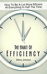 The Habit Of Efficiency: How To Be A Lot More Efficient At Everything In Half The Time