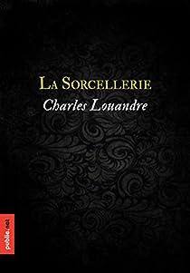 La sorcellerie: le grand classique du savoir sorcier dont hérite le XIXe siècle par Louandre