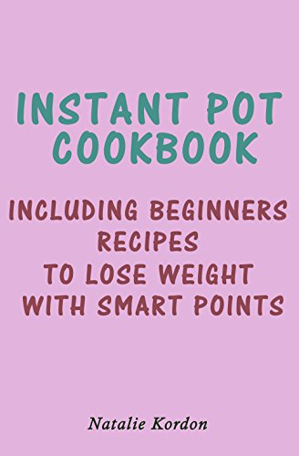 Instant Pot Cookbook: Including Beginners Recipes to Lose Weight With Smart Points by Natalie Kordon