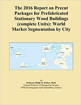 The 2016 Report on Precut Packages for Prefabricated Stationary Wood Buildings (complete Units): World Market Segmentation by City