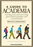 A Guide to Academia : Getting into and Surviving Grad School, Postdocs and a Research Job, Chakrabarty, Prosanta, 0470960418