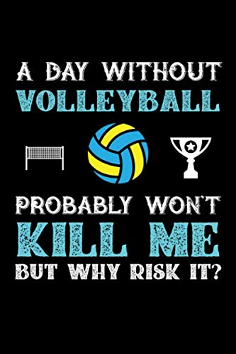 A Day Without Volleyball Probably Won't Kill Me But Why Risk It?: Daily 100 page 6 x 9 journal to jot down your ideas and notes
