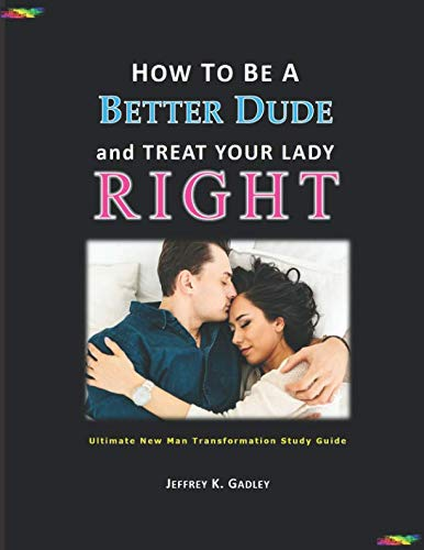 How to Be a Better Dude and Treat Your Lady Right: Ultimate New Man Transformation Study Guide (How to Be a Better Husband/Boyfriend) (Being The Best Boyfriend)