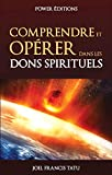 COMPRENDRE ET OPERER DANS LES DONS SPIRITUELS (French Edition)