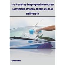 Les 18 astuces d'un pro pour bien nettoyer son véhicule, le vendre au plus vite et au meilleur prix (French Edition)