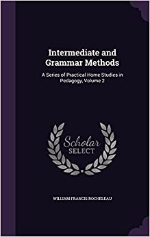 Intermediate and Grammar Methods: A Series of Practical Home Studies in Pedagogy, Volume 2