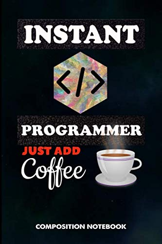 Instant Programmer Just add Coffee: Composition Notebook, Funny Birthday Journal Gift for Computer Softwares Coders to write on