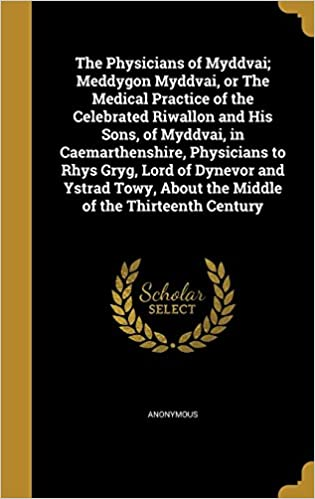 The Physicians of Myddvai; Meddygon Myddvai, or the Medical Practice of the Celebrated Riwallon and His Sons, of Myddvai, in Caemarthenshire, ... about the Middle of the Thirteenth Century