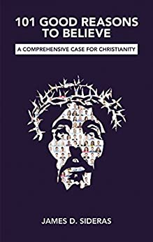 101 Good Reasons to Believe: A Comprehensive Case for Christianity by [Sideras, James D. ]