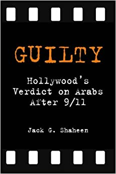 Jack G. Shaheen - Guilty: Hollywood's Verdict On Arabs After 9/11