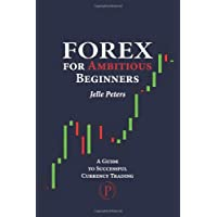 Forex For Ambitious Beginners: A Guide to Successful Currency Trading