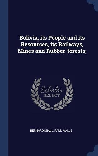 Read Online Bolivia, its People and its Resources, its Railways, Mines and Rubber-forests; pdf epub