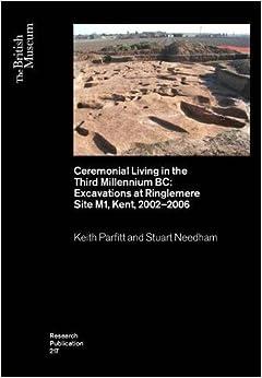 Stuart Needham - Ceremonial Living In The Third Millennium Bc: Excavations At Ringlemere Site M1, Kent, 2002-2006