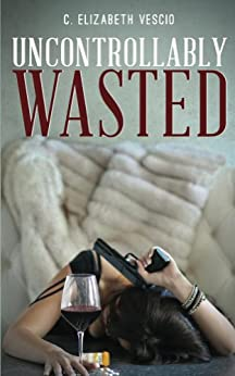 Uncontrollably Wasted (The Wasted Series Book 2) by [Vescio, C. Elizabeth]