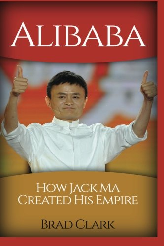 Alibaba: How Jack Ma Created His Empire (Jack Ma's Way, best quotes,alibaba,china,business) (Dropshipping,business,amazon,selling, Jack) (Volume 1)