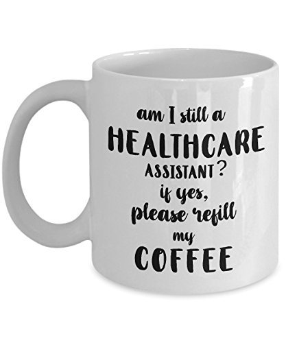 STHstore AM I STILL A HEALTHCARE ASSISTANT? IF YES, PLEASE REFILL MY COFFEE Funny For HEALTHCARE ASSISTANT Coffee Mugs - For Christmas, Retirement, Thank You, Happy Holiday Gift 11 OZ (Assistant Personal Am Care)