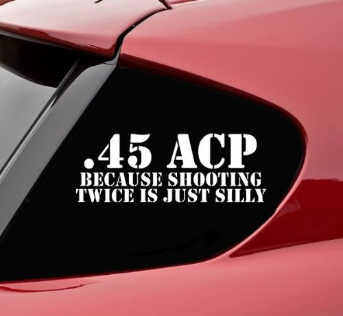 .45acp because shooting twice is just silly funny vinyl decal bumper sticker gun ak47 ar15 9mm 12 gauge ammo
