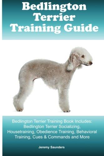 Bedlington Terrier Training Guide. Bedlington Terrier Training Book Includes: Bedlington Terrier Socializing, Housetraining, Obedience Training, Behavioral Training, Cues & Commands and (Bedlington Terrier)
