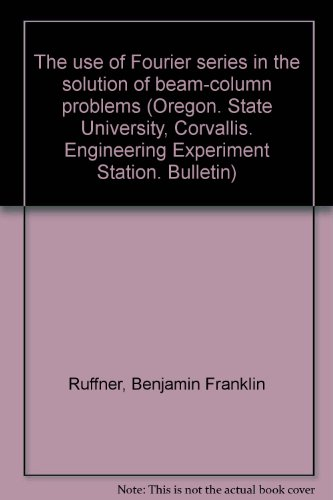 Engineering Experiment Station - The use of Fourier series in the solution of beam-column problems (Oregon. State University, Corvallis. Engineering Experiment Station. Bulletin)