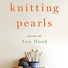 Knitting Pearls: Writers Writing About Knitting Audiobook by Ann Hood - editor Narrated by William Dufris, Tavia Gilbert