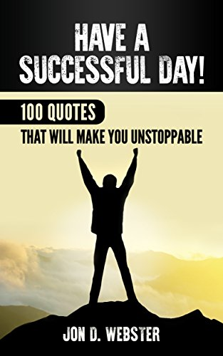 Have A Successful Day!: 100 Quotes That Will Make You Unstoppable