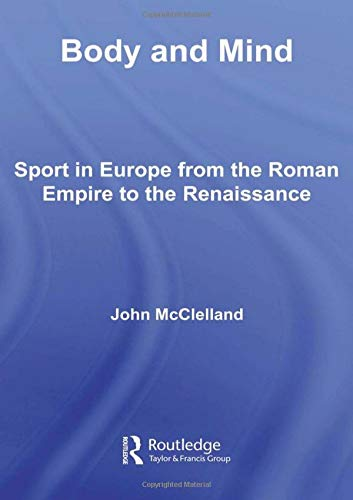 Body and Mind: Sport in Europe from the Roman Empire to the Renaissance (Sport in the Global Society)