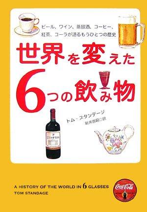 世界を変えた6つの飲み物 - ビール、ワイン、蒸留酒、コーヒー、紅茶、コーラが語るもうひとつの歴史