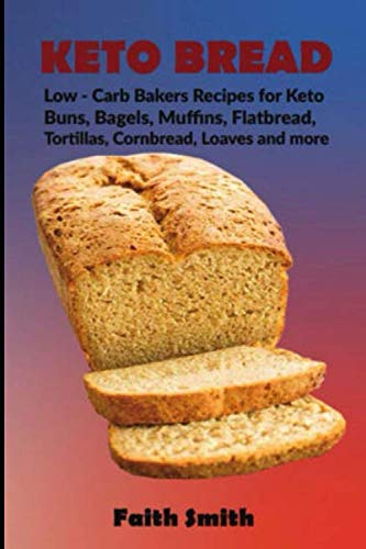 Keto Bread: Low-Carb Bakers Recipes for Keto Buns, Bagels, Muffins, Flatbread, Tortillas, Cornbread, Loaves and -