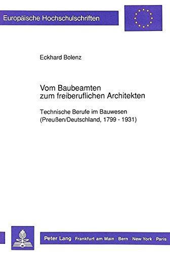 Vom Baubeamten zum freiberuflichen Architekten: Technische Berufe im Bauwesen (Preußen/Deutschland, 1799 - 1931) (Europäische Hochschulschriften / ... / Publications Universitaires Européennes)