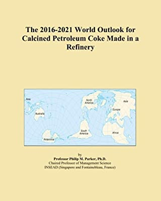 The 2016-2021 World Outlook for Calcined Petroleum Coke Made