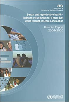 Sexual and reproductive health - laying the foundation for a more just world through research and action: biennial report 2004-2005